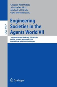 Engineering Societies in the Agents World VII: 7th International Workshop, ESAW 2006 Dublin, Ireland, September 6-8, 2006 Revised Selected and Invited Papers (Lecture Notes in Computer Science)-cover