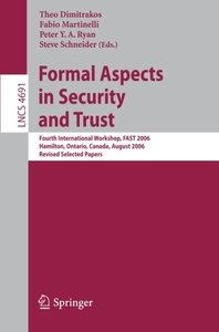 Formal Aspects in Security and Trust: Fourth International Workshop, FAST 2006, Hamilton, Ontario, Canda, August 26-27, 2006, Revised Selected Papers (Lecture Notes in Computer Science)-cover