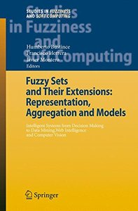 Fuzzy Sets and Their Extensions: Representation, Aggregation and Models: Intelligent Systems from Decision Making to Data Mining, Web Intelligence and ... (Studies in Fuzziness and Soft Computing)