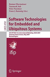 Software Technologies for Embedded and Ubiquitous Systems: 5th IFIP WG 10.2 International Workshop, SEUS 2007, Santorini Island, Greece, May 7-8, 2007, ... Papers (Lecture Notes in Computer Science)-cover