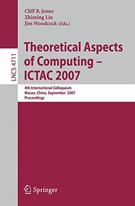 Theoretical Aspects of Computing - ICTAC 2007: 4th International Colloquium, Macau, China, September 26-28, 2007, Proceedings (Lecture Notes in Computer Science)