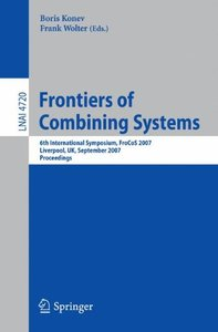 Frontiers of Combining Systems: 6th International Symposium, FroCoS 2007, Liverpool, UK, September 10-12, 2007. Proceedings (Lecture Notes in Computer Science)