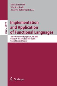 Implementation and Application of Functional Languages: 18th International Symposium, IFL 2006, Budapest, Hungary, September 4-6, 2006, Revised Selected Papers (Lecture Notes in Computer Science)-cover