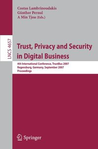 Trust, Privacy and Security in Digital Business: 4th International Conference, TrustBus 2007, Regensburg, Germany, September 3-7, 2007, Proceedings (Lecture Notes in Computer Science)