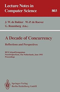 A Decade of Concurrency: Reflections and Perspectives. REX School/Symposium Noordwijkerhout, The Netherlands, June 1 - 4, 1993. Proceedings (Lecture Notes in Computer Science)