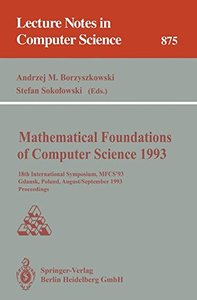 Mathematical Foundations of Computer Science 1993: 18th International Symposium, MFCS '93, Gdansk, Poland, August 30 - September 3, 1993. Proceedings (Lecture Notes in Computer Science)-cover