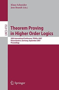 Theorem Proving in Higher Order Logics: 20th International Conference, TPHOLs 2007, Kaiserslautern, Germany, September 10-13, 2007, Proceedings (Lecture Notes in Computer Science)-cover