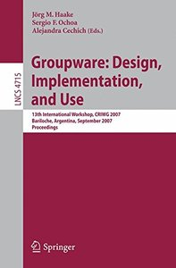 Groupware: Design, Implementation, and Use: 13th Internatonal Workshop, CRIWG 2007, Bariloche, Argentina, September 16-20, 2007, Proceedings (Lecture Notes in Computer Science)