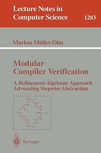 Modular Compiler Verification: A Refinement-Algebraic Approach Advocating Stepwise Abstraction (Lecture Notes in Computer Science)