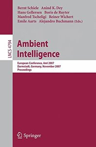 Ambient Intelligence: European Conference, AmI 2007, Darmstadt, Germany, November 7-10, 2007, Proceedings (Lecture Notes in Computer Science)-cover