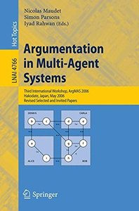 Argumentation in Multi-Agent Systems: Third International Workshop, ArgMAS 2006 Hakodate, Japan, May 8, 2006 Revised Selected and Invited Papers (Lecture Notes in Computer Science)