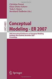 Conceptual Modeling - ER 2007: 26th International Conference on Conceptual Modeling, Auckland, New Zealand, November 5-9, 2007, Proceedings (Lecture Notes in Computer Science)