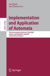 Implementation and Application of Automata: 12th International Conference, CIAA 2007, Prague, Czech Republic, July 16-18, 2007, Revised Selected Papers (Lecture Notes in Computer Science)