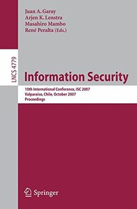 Information Security Conference: 10th International Conference, ISC 2007, Valparaiso, Chile, October 9-12, 2007, Proceedings (Lecture Notes in Computer Science)-cover