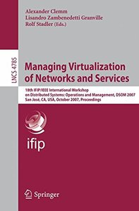 Managing Virtualization of Networks and Services: 18th IFIP/IEEE International Workshop on Distributed Systems: Operations and Management, DSOM 2007, San ... (Lecture Notes in Computer Science)-cover
