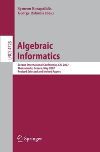 Algebraic Informatics: Second International Conference, CAI 2007, Thessalonkik, Greece, May 21-25, 2007, Revised Selected and Invited Papers (Lecture Notes in Computer Science)