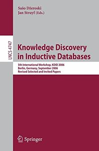 Knowledge Discovery in Inductive Databases: 5th International Workshop, KDID 2006 Berlin, Germany, September 18th, 2006 Revised Selected and Invited Papers (Lecture Notes in Computer Science)-cover