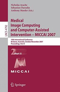 Medical Image Computing and Computer-Assisted Intervention  MICCAI 2007: 10th International Conference, Brisbane, Australia, October 29 - November 2, 2007, ... Part II (Lecture Notes in Computer Scien-cover