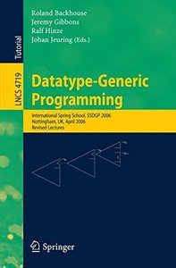 Datatype-Generic Programming: International Spring School, SSDGP 2006, Nottingham, UK April 24-27, 2006, Revised Lectures (Lecture Notes in Computer Science)-cover