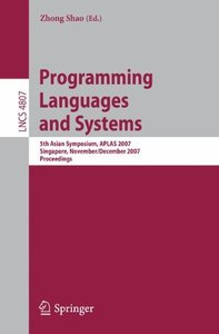 Programming Languages and Systems: 5th Asian Symposium, APLAS 2007, Singapore, November 28-December 1, 2007, Proceedings (Lecture Notes in Computer Science)