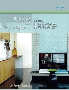 Basic CAD for Interior Designers: AutoCAD, Architectural Desktop, and VIZ Render 2007