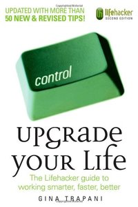 Upgrade Your Life: The Lifehacker Guide to Working Smarter, Faster, Better, 2/e