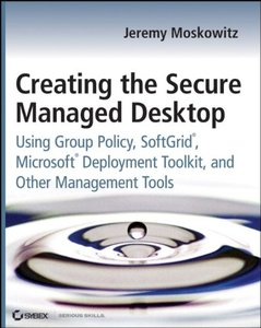 Creating the Secure Managed Desktop: Using Group Policy, SoftGrid, Microsoft Deployment Toolkit, and Other Management Tools (Paperbak)-cover