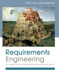 Requirements Engineering: From System Goals to UML Models to Software Specifications