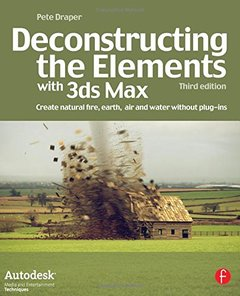 Deconstructing the Elements with 3ds Max, 3/e: Create natural fire, earth, air and water without plug-ins