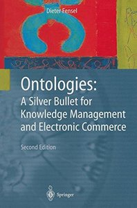 Ontologies:: A Silver Bullet for Knowledge Management and Electronic Commerce, 2/e (Hardcover)