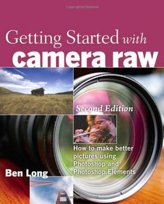 Getting Started with Camera Raw: How to make better pictures using Photoshop and Photoshop Elements, 2/e-cover