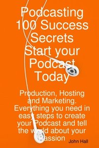Podcasting 100 Success Secrets - Start your Podcast Today: Production, Hosting and Marketing. Everything you need in easy steps to create your Podcast and tell the world about your Passion (Paperback)-cover