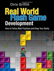 Real-World Flash Game Development: How to Follow Best Practices AND Keep Your Sanity (Paperback)