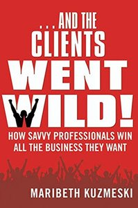 ...And the Clients Went Wild!: How Savvy Professionals Win All the Business They Want (Hardcover)