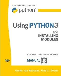 Using Python 3: And Installing Modules (Python Documentation Manual Part 3) (Paperback)