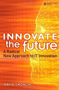 Innovate the Future: A Radical New Approach to IT Innovation (Paperback)