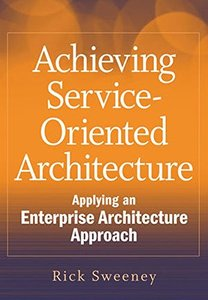 Achieving Service-Oriented Architecture: Applying an Enterprise Architecture Approach (Hardcover)
