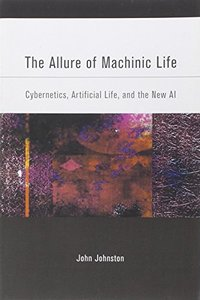 The Allure of Machinic Life: Cybernetics, Artificial Life, and the New AI (Paperback)-cover