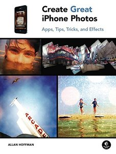 Create Great iPhone Photos: Apps, Tips, Tricks, and Effects (Paperback)-cover