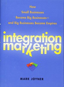 Integration Marketing: How Small Businesses Become Big Businesses and Big Businesses Become Empires (Hardcover)-cover