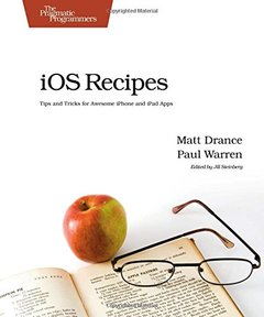 iOS Recipes: Tips and Tricks for Awesome iPhone and iPad Apps (Paperback)