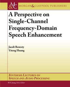 A Perspective on Single-Channel Frequency-Domain Speech Enhancement (Synthesis Lectures on Speech and Audio Processing)-cover