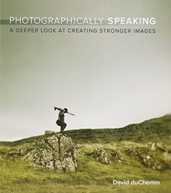 Photographically Speaking: A Deeper Look at Creating Stronger Images (Paperback)-cover