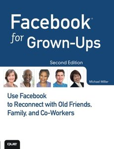 Facebook for Grown-Ups: Use Facebook to Reconnect with Old Friends, Family, and Co-Workers, 2/e (Paperback)