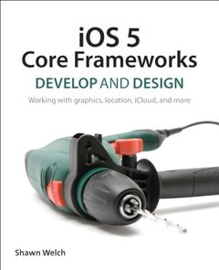 iOS 5 Core Frameworks: Develop and Design: Working with graphics, location, iCloud, and more (Paperback)-cover