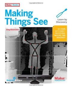 Making Things See: 3D vision with Kinect, Processing, Arduino, and MakerBot (Paperback)-cover