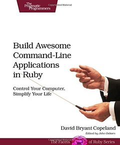 Build Awesome Command-Line Applications in Ruby: Control Your Computer, Simplify Your Life (Paperback)-cover