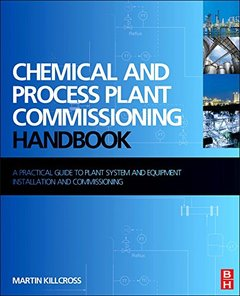 Chemical and Process Plant Commissioning Handbook: A Practical Guide to Plant System and Equipment Installation and Commissioning [Hardcover]