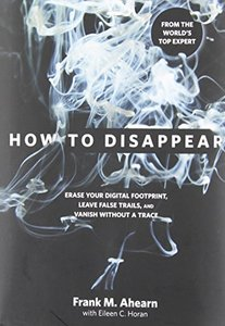 How to Disappear: Erase Your Digital Footprint, Leave False Trails, and Vanish without a Trace (Hardcover)