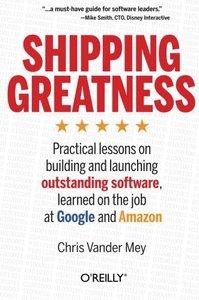 Shipping Greatness: Practical lessons on building and launching outstanding software, learned on the job at Google and Amazon (Paperback)-cover